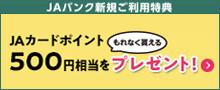 JAバンク新規ご利用特典 JAカードポイント500円相当をプレゼント!